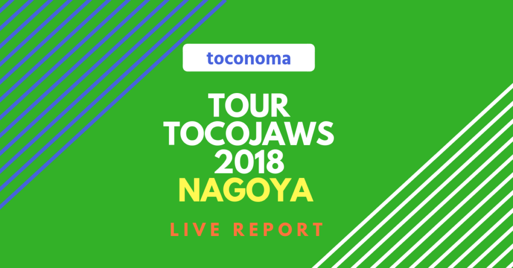 toconoma TOUR TOCOJAWS 2018 名古屋